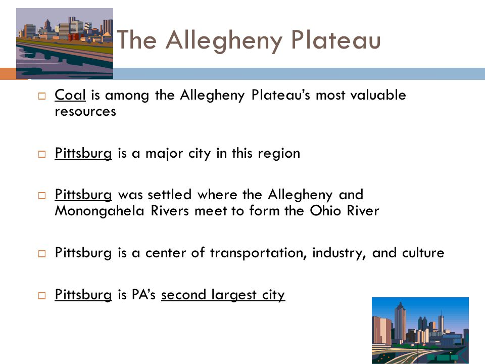 The Allegheny Plateau Coal is among the Allegheny Plateau's most valuable resources. Pittsburg is a major city in this region.