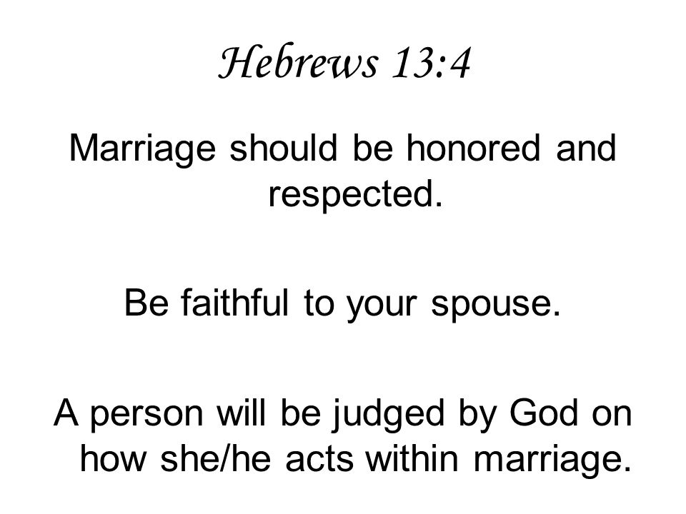 Hebrews 13:4 Marriage should be honored and respected.