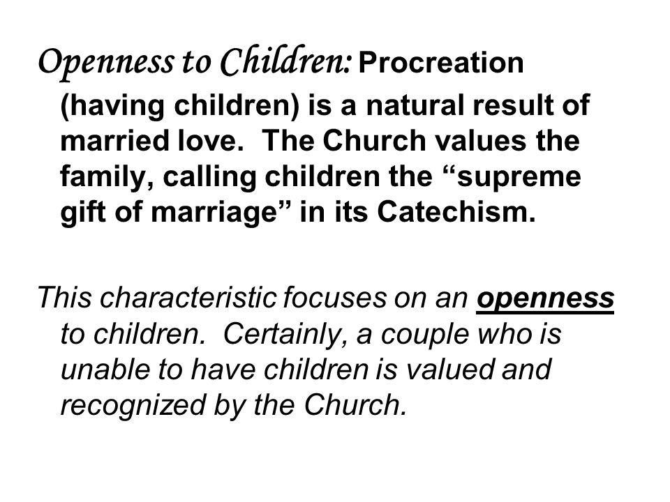 Openness to Children: Procreation (having children) is a natural result of married love. The Church values the family, calling children the supreme gift of marriage in its Catechism.