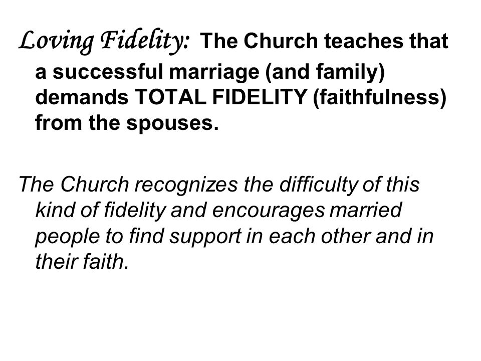 Loving Fidelity: The Church teaches that a successful marriage (and family) demands TOTAL FIDELITY (faithfulness) from the spouses.