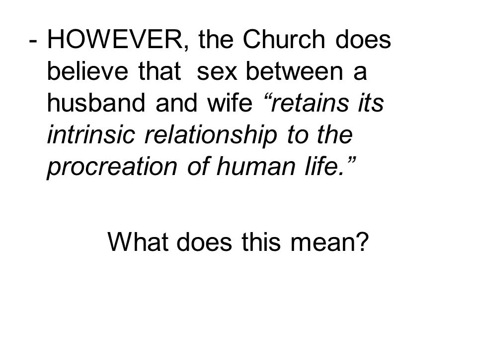 - HOWEVER, the Church does believe that sex between a husband and wife retains its intrinsic relationship to the procreation of human life.