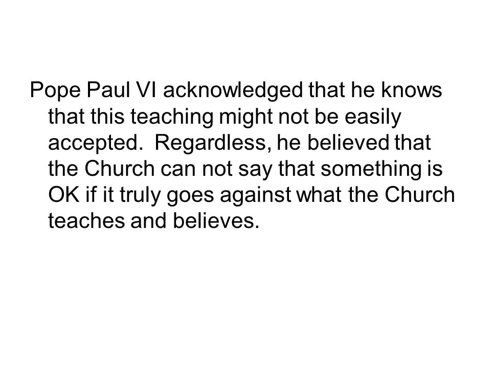 Pope Paul VI acknowledged that he knows that this teaching might not be easily accepted.