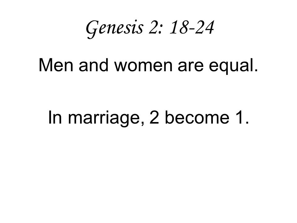 Genesis 2: 18-24 Men and women are equal. In marriage, 2 become 1.