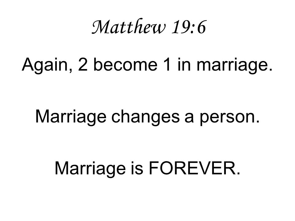 Matthew 19:6 Again, 2 become 1 in marriage. Marriage changes a person.