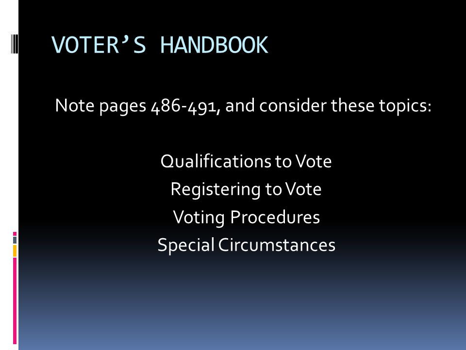 VOTER'S HANDBOOK Note pages 486-491, and consider these topics: Qualifications to Vote Registering to Vote Voting Procedures Special Circumstances