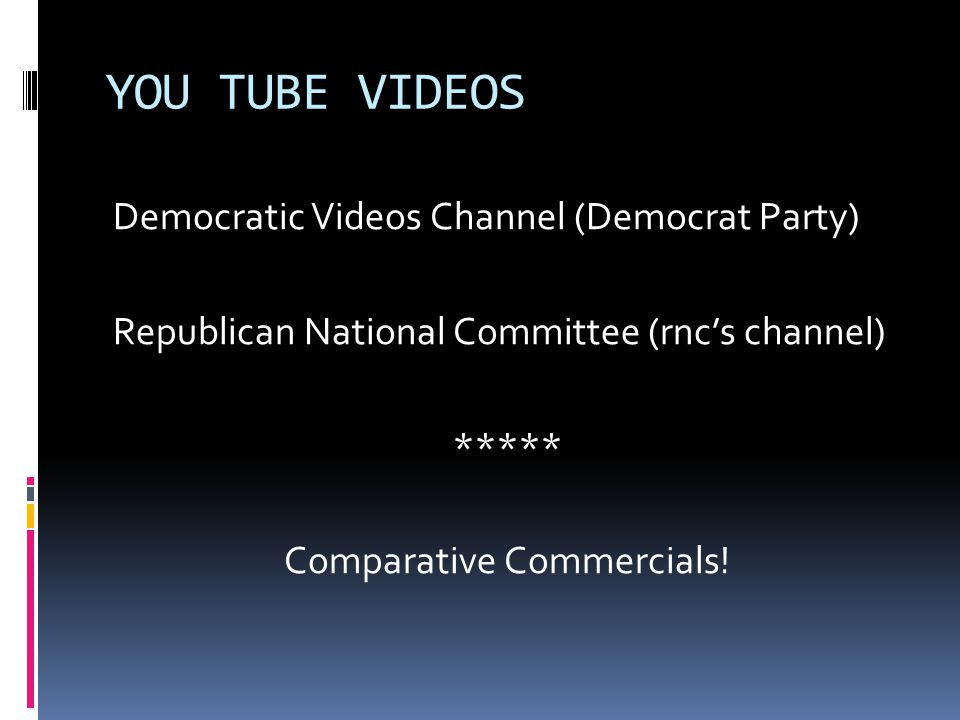 YOU TUBE VIDEOS Democratic Videos Channel (Democrat Party) Republican National Committee (rnc's channel) ***** Comparative Commercials.