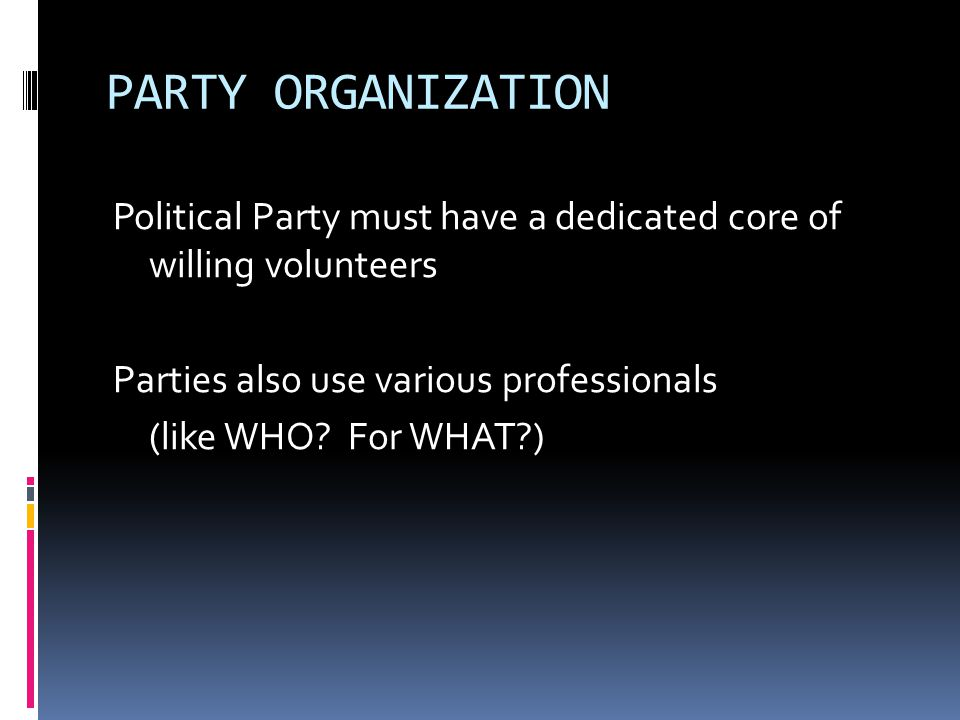 PARTY ORGANIZATION Political Party must have a dedicated core of willing volunteers Parties also use various professionals (like WHO.