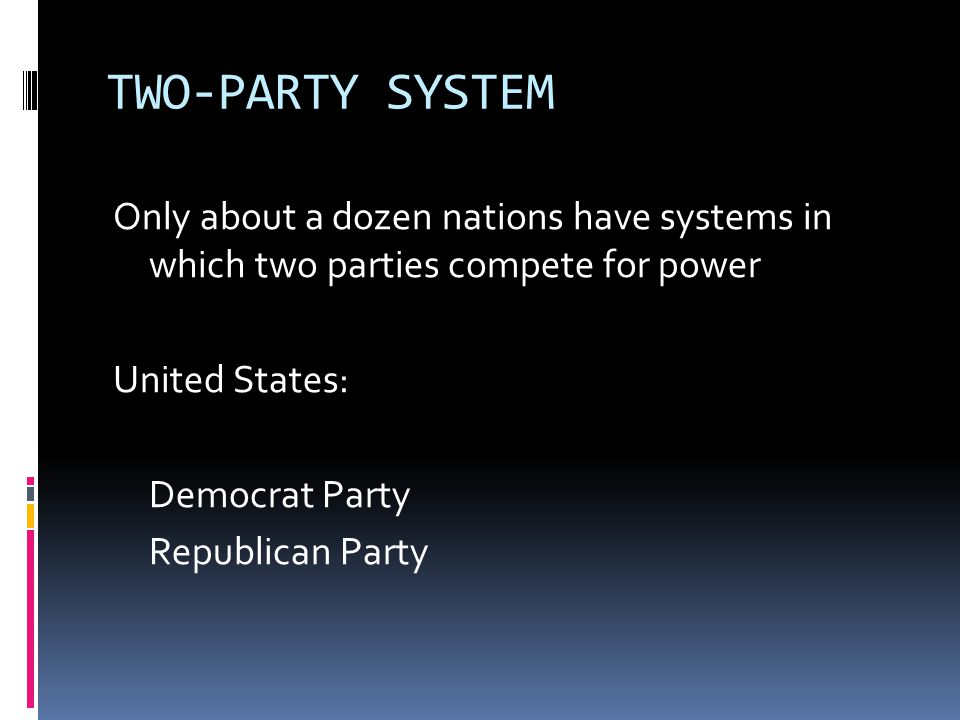 TWO-PARTY SYSTEM Only about a dozen nations have systems in which two parties compete for power United States: Democrat Party Republican Party