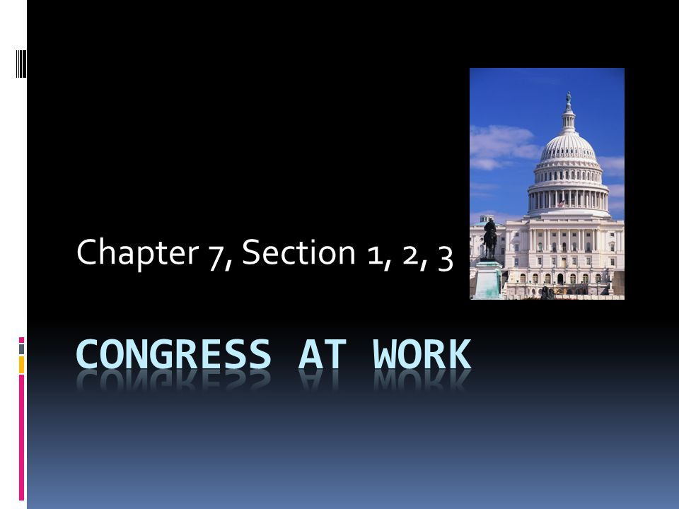 Chapter 7, Section 1, 2, 3 CONGRESS AT WORK