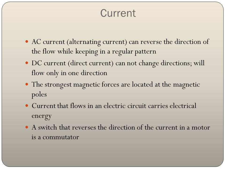 Current AC current (alternating current) can reverse the direction of the flow while keeping in a regular pattern.