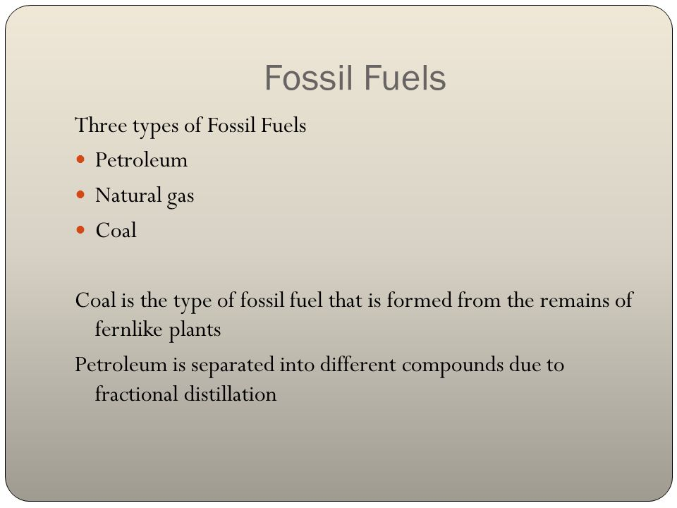 Fossil Fuels Three types of Fossil Fuels Petroleum Natural gas Coal