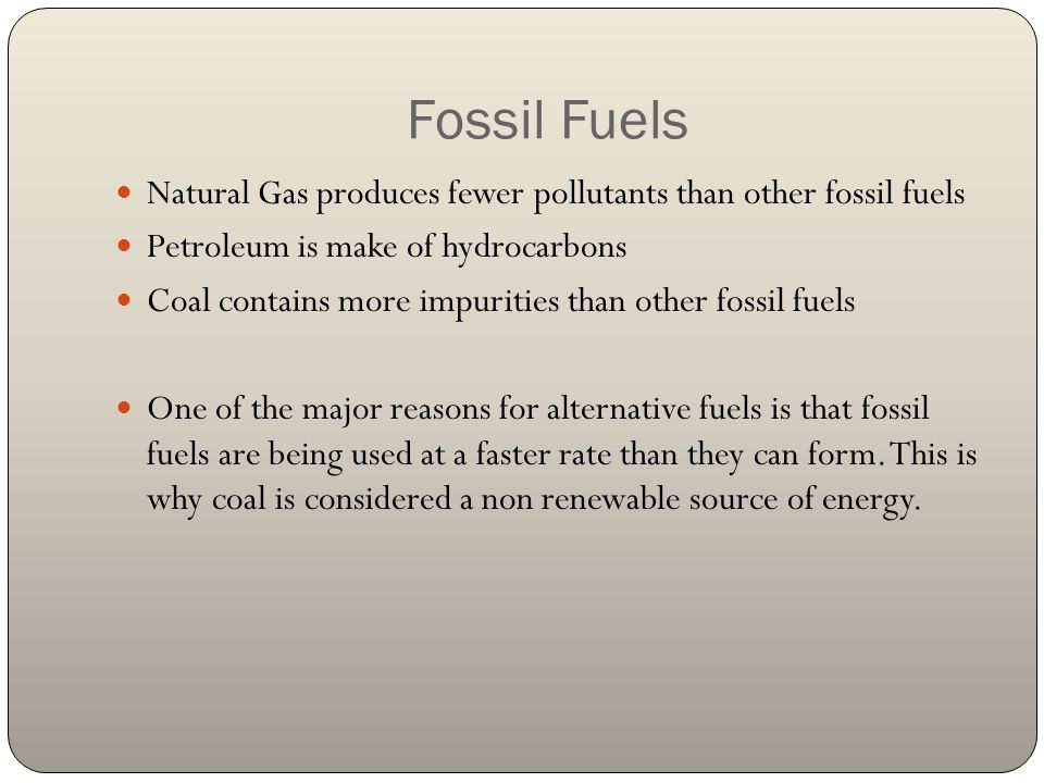 Fossil Fuels Natural Gas produces fewer pollutants than other fossil fuels. Petroleum is make of hydrocarbons.