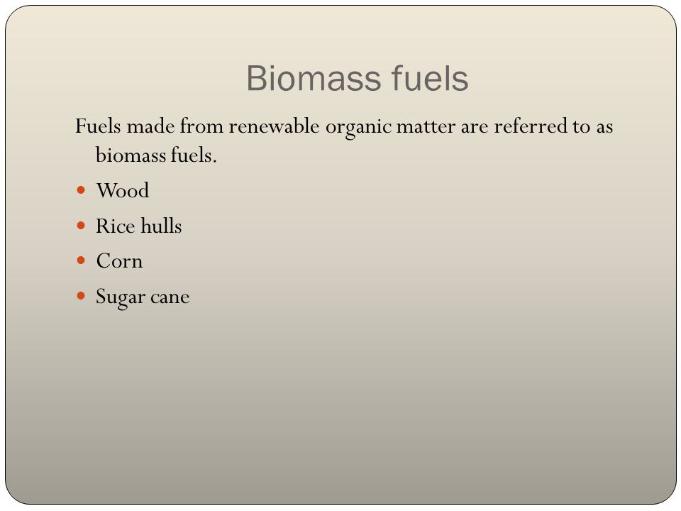 Biomass fuels Fuels made from renewable organic matter are referred to as biomass fuels. Wood. Rice hulls.