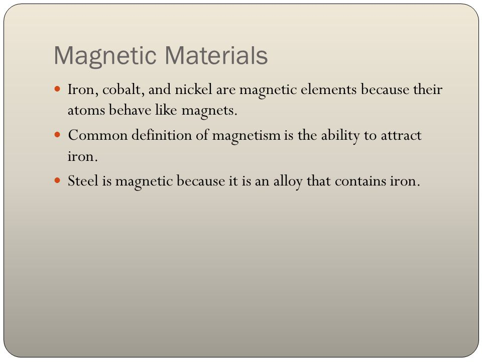 Magnetic Materials Iron, cobalt, and nickel are magnetic elements because their atoms behave like magnets.