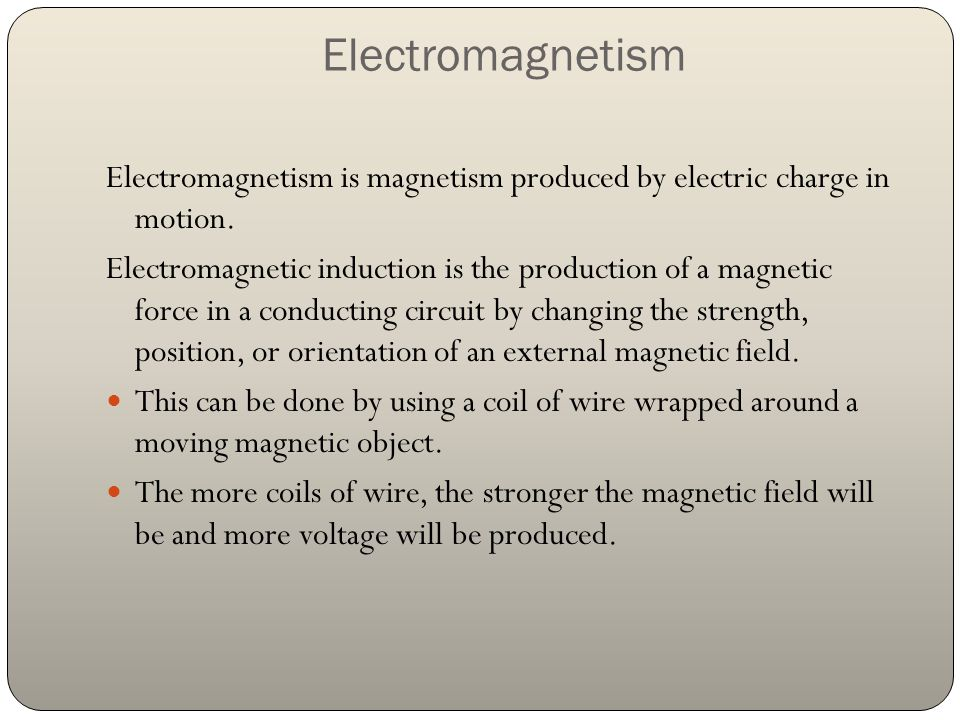 Electromagnetism Electromagnetism is magnetism produced by electric charge in motion.