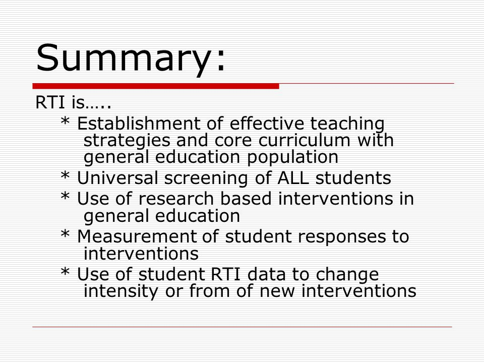 Summary: RTI is….. * Establishment of effective teaching strategies and core curriculum with general education population.