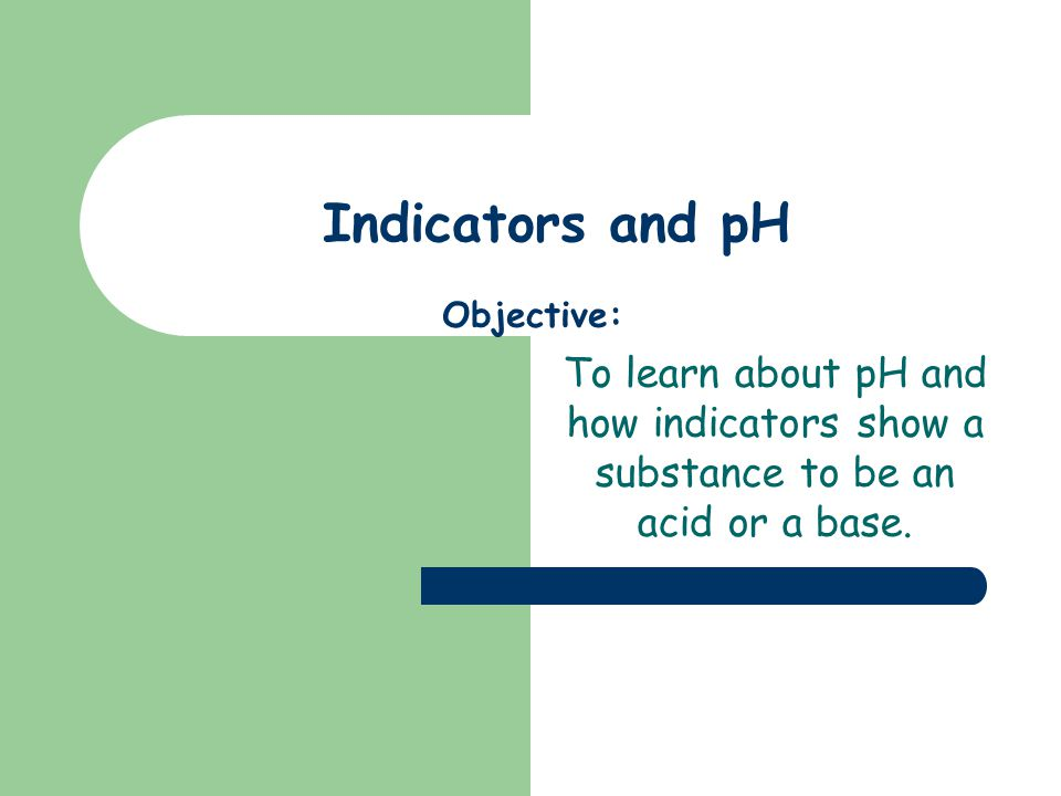 Indicators and pH Objective: To learn about pH and how indicators show a substance to be an acid or a base.