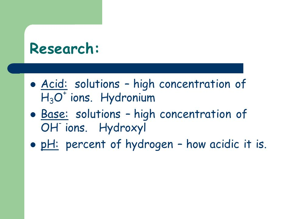Research: Acid: solutions – high concentration of H3O+ ions. Hydronium
