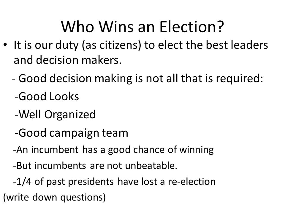 Who Wins an Election It is our duty (as citizens) to elect the best leaders and decision makers.