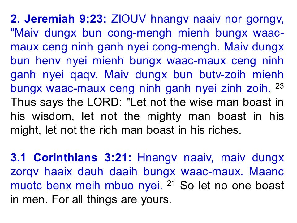 2. Jeremiah 9:23: ZIOUV hnangv naaiv nor gorngv, Maiv dungx bun cong-mengh mienh bungx waac- maux ceng ninh ganh nyei cong-mengh. Maiv dungx bun henv nyei mienh bungx waac-maux ceng ninh ganh nyei qaqv. Maiv dungx bun butv-zoih mienh bungx waac-maux ceng ninh ganh nyei zinh zoih. 23 Thus says the LORD: Let not the wise man boast in his wisdom, let not the mighty man boast in his might, let not the rich man boast in his riches.