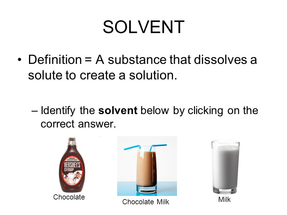 SOLVENT Definition = A substance that dissolves a solute to create a solution. Identify the solvent below by clicking on the correct answer.