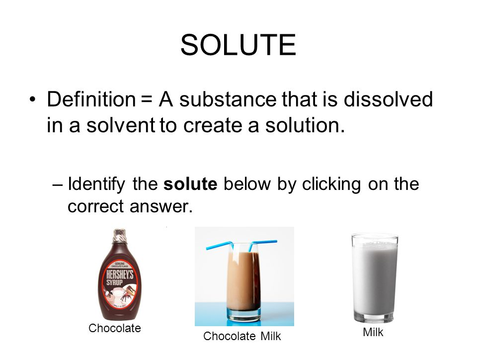 SOLUTE Definition = A substance that is dissolved in a solvent to create a solution. Identify the solute below by clicking on the correct answer.