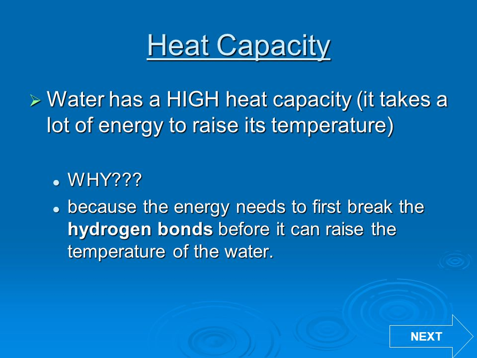 Heat Capacity Water has a HIGH heat capacity (it takes a lot of energy to raise its temperature) WHY