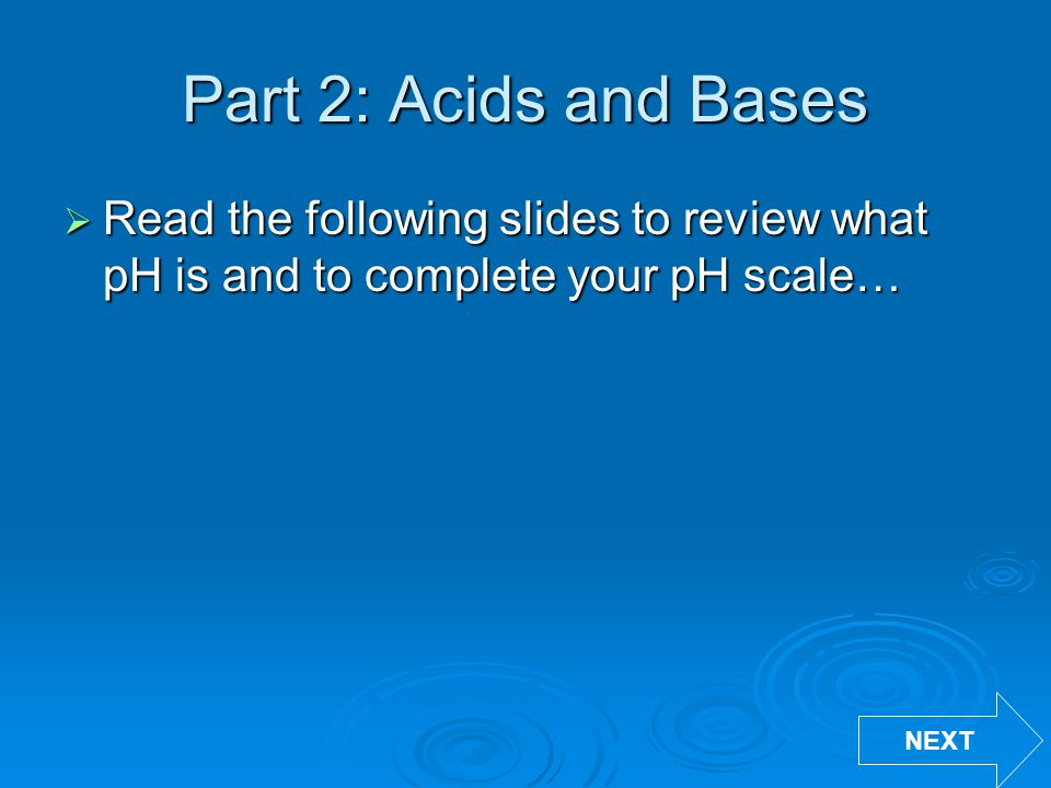 Part 2: Acids and Bases Read the following slides to review what pH is and to complete your pH scale…