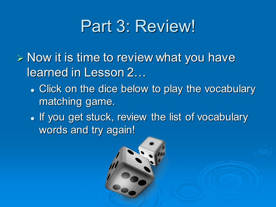 Part 3: Review! Now it is time to review what you have learned in Lesson 2… Click on the dice below to play the vocabulary matching game.