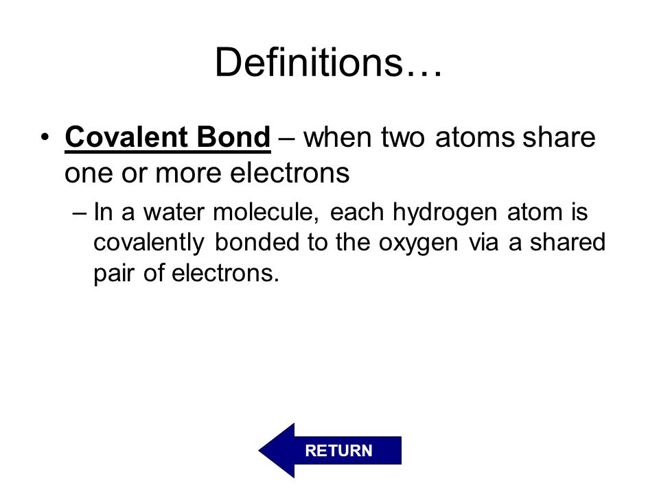 Definitions… Covalent Bond – when two atoms share one or more electrons.