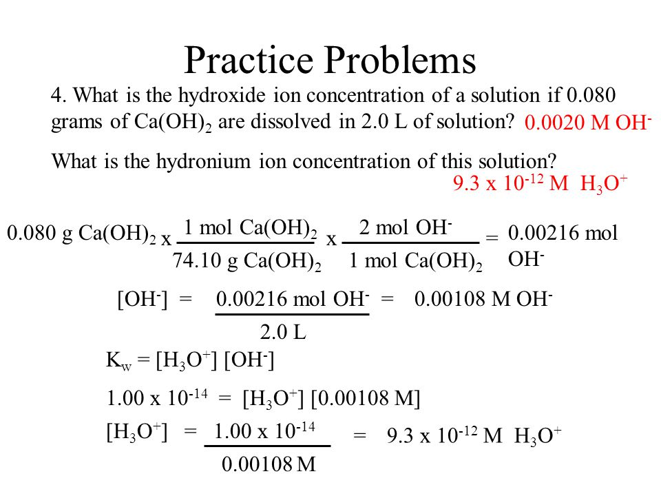 Practice Problems 4. What is the hydroxide ion concentration of a solution if 0.080 grams of Ca(OH)2 are dissolved in 2.0 L of solution