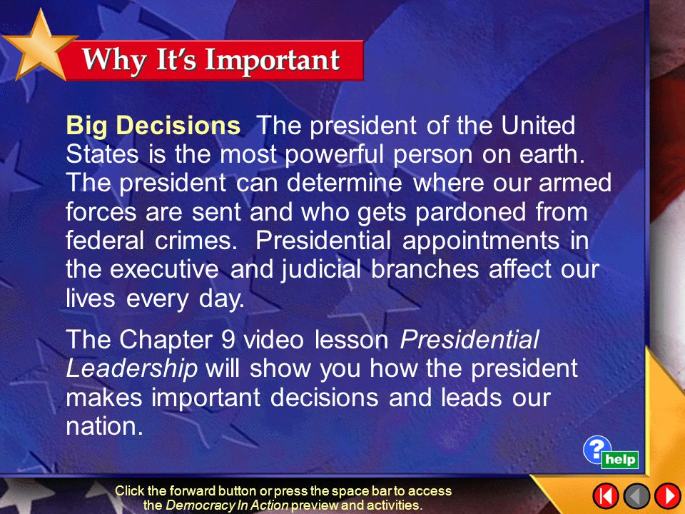 Big Decisions The president of the United States is the most powerful person on earth. The president can determine where our armed forces are sent and who gets pardoned from federal crimes. Presidential appointments in the executive and judicial branches affect our lives every day.