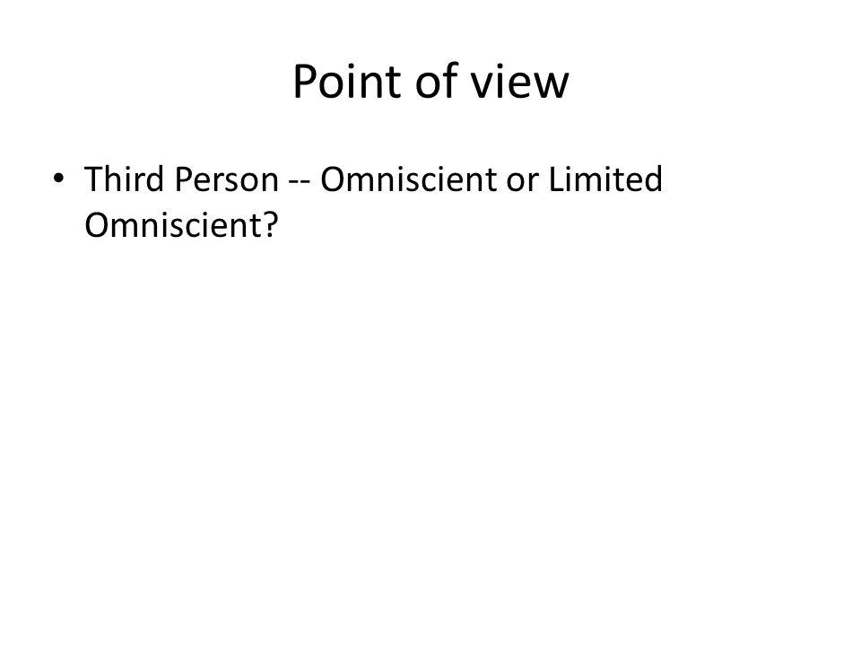 Point of view Third Person -- Omniscient or Limited Omniscient