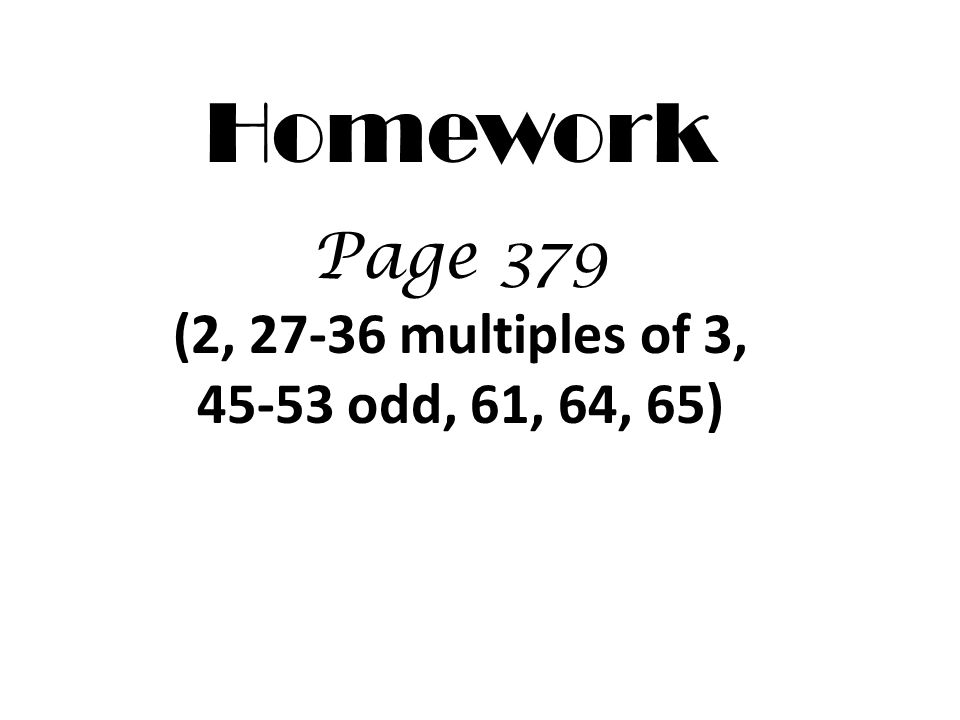 Homework Page 379 (2, 27-36 multiples of 3, 45-53 odd, 61, 64, 65)
