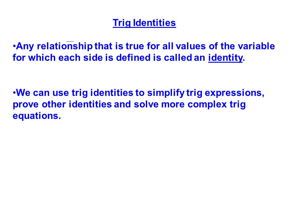 Trig Identities Any relationship that is true for all values of the variable for which each side is defined is called an identity.
