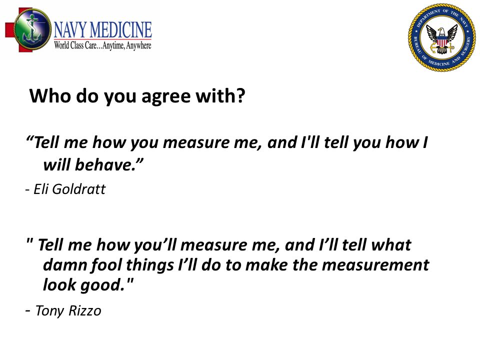 Who do you agree with Tell me how you measure me, and I ll tell you how I will behave. - Eli Goldratt.