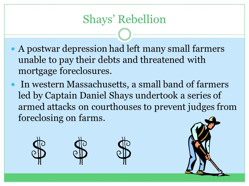 Shays' Rebellion A postwar depression had left many small farmers unable to pay their debts and threatened with mortgage foreclosures.