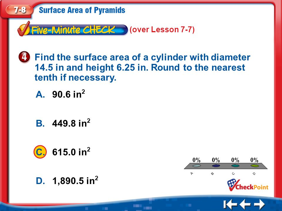 (over Lesson 7-7) Find the surface area of a cylinder with diameter 14.5 in and height 6.25 in. Round to the nearest tenth if necessary.