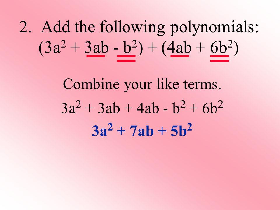 2. Add the following polynomials: (3a2 + 3ab - b2) + (4ab + 6b2)