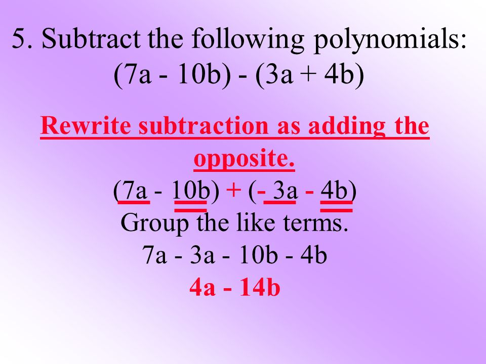5. Subtract the following polynomials: (7a - 10b) - (3a + 4b)