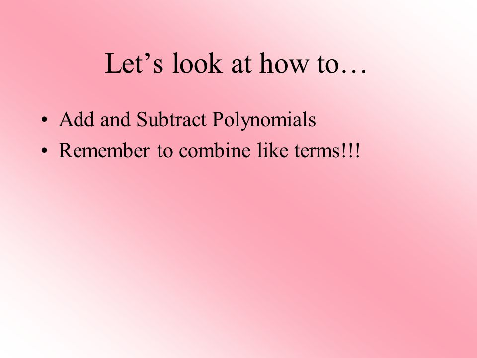 Let's look at how to… Add and Subtract Polynomials
