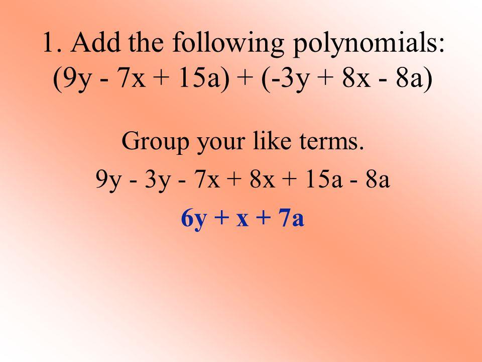 1. Add the following polynomials: (9y - 7x + 15a) + (-3y + 8x - 8a)
