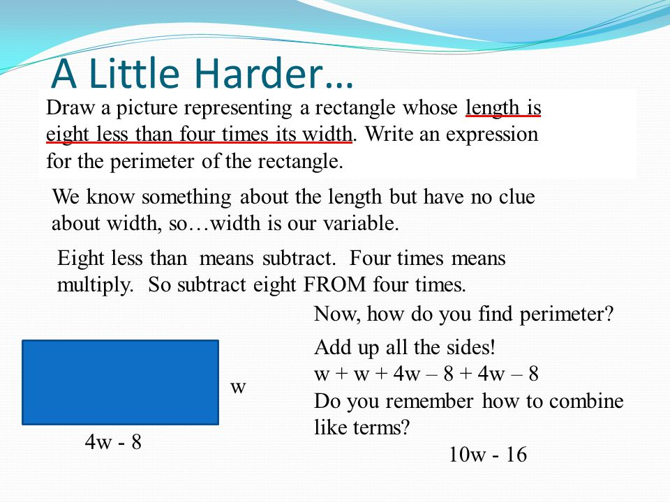 A Little Harder… Draw a picture representing a rectangle whose length is. eight less than four times its width. Write an expression.