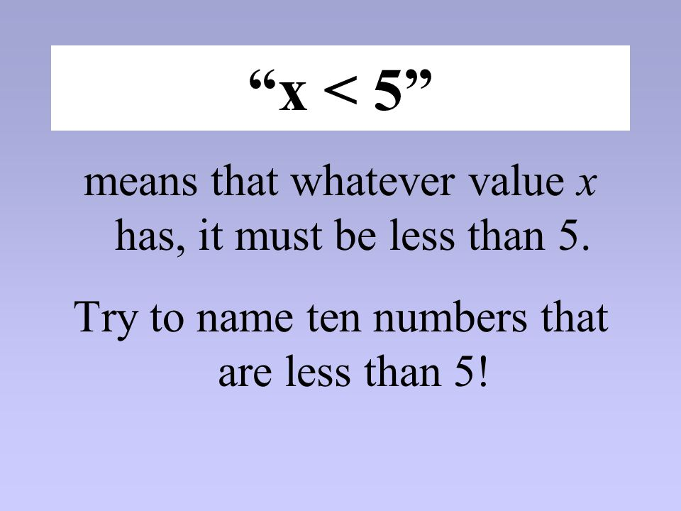 x < 5 means that whatever value x has, it must be less than 5.