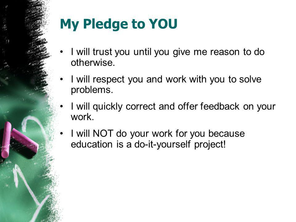 My Pledge to YOU I will trust you until you give me reason to do otherwise. I will respect you and work with you to solve problems.