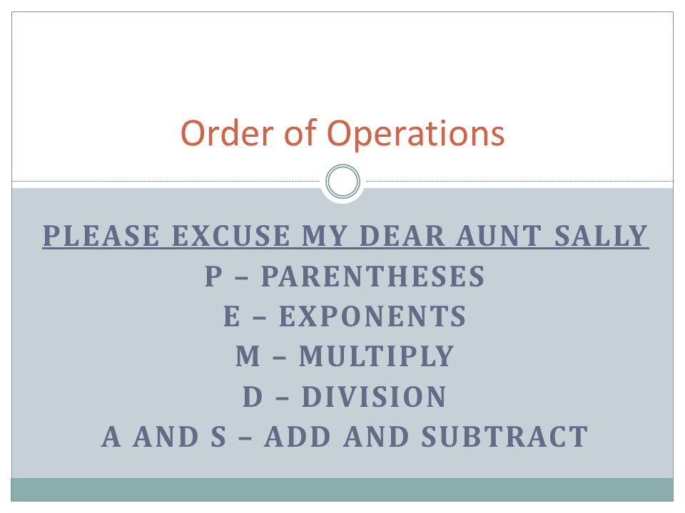 Please Excuse my dear aunt sally A and S – Add and Subtract