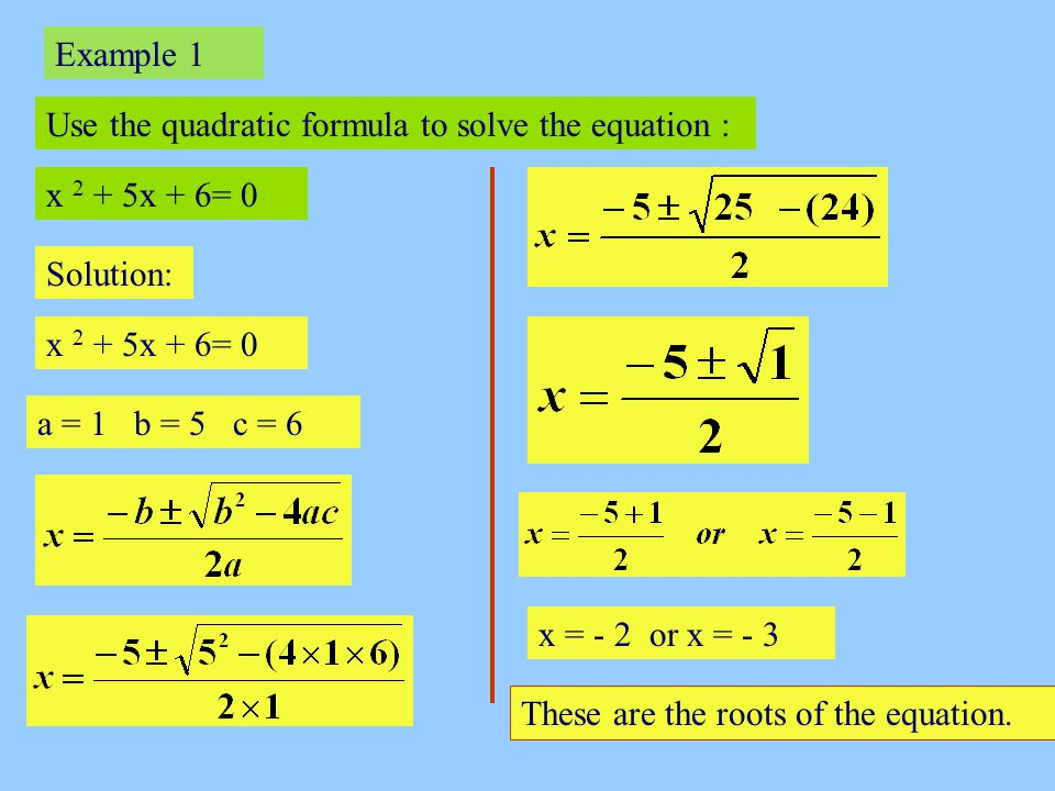 Example 1 Use the quadratic formula to solve the equation : x 2 + 5x + 6= 0. Solution: x 2 + 5x + 6= 0.