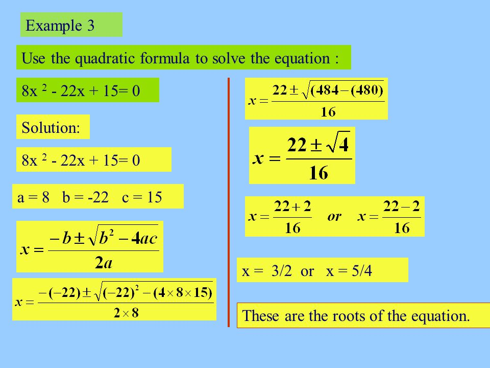 Example 3 Use the quadratic formula to solve the equation : 8x 2 - 22x + 15= 0. Solution: 8x 2 - 22x + 15= 0.