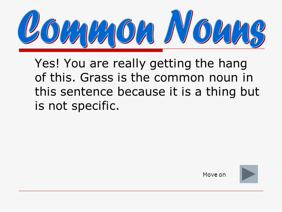 Common Nouns Yes! You are really getting the hang of this. Grass is the common noun in this sentence because it is a thing but is not specific.
