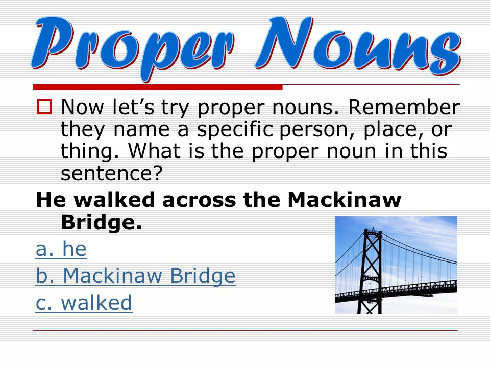 Proper Nouns Now let's try proper nouns. Remember they name a specific person, place, or thing. What is the proper noun in this sentence